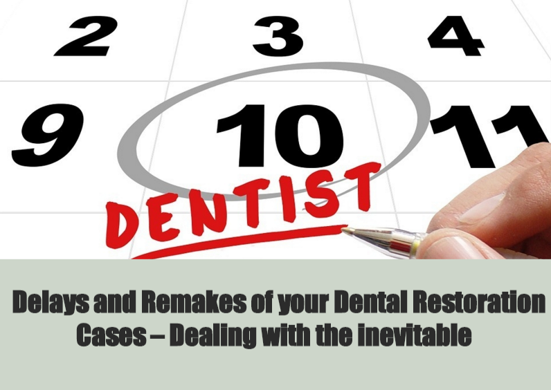 Delays and Remakes of your Dental Restoration Cases – Dealing with the inevitable